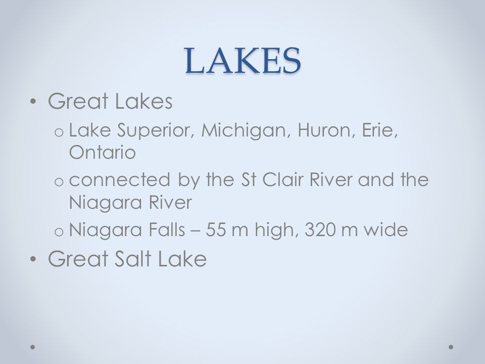 LAKES Great Lakes o Lake Superior, Michigan, Huron, Erie, Ontario o connected by the St Clair River and the Niagara River o Niagara Falls – 55 m high, 320 m wide Great Salt Lake