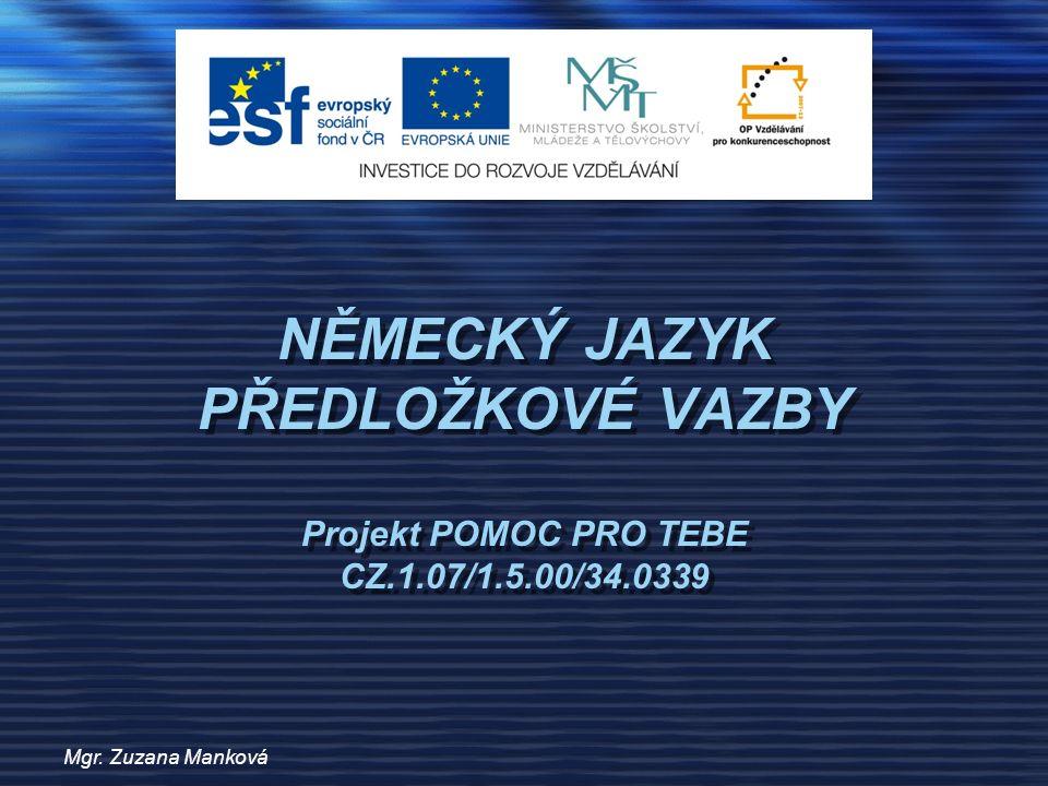 Mgr. Zuzana Manková NĚMECKÝ JAZYK PŘEDLOŽKOVÉ VAZBY Projekt POMOC PRO TEBE CZ.1.07/1.5.00/34.0339