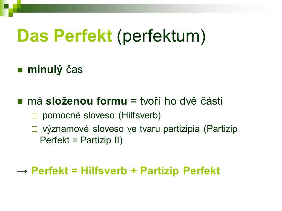 Perfekt = Hilfsverb + Partizip Perfekt Hilfsverb (pomocné sloveso)  haben / sein  je v přítomném čase  časuje se – ich habe / du hast /...