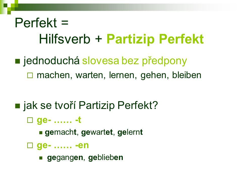 Perfekt = Hilfsverb + Partizip Perfekt jednoduchá slovesa bez předpony  machen, warten, lernen, gehen, bleiben jak se tvoří Partizip Perfekt.