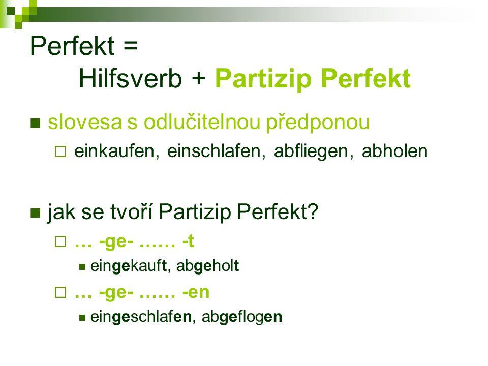 Perfekt = Hilfsverb + Partizip Perfekt slovesa s odlučitelnou předponou  einkaufen, einschlafen, abfliegen, abholen jak se tvoří Partizip Perfekt.