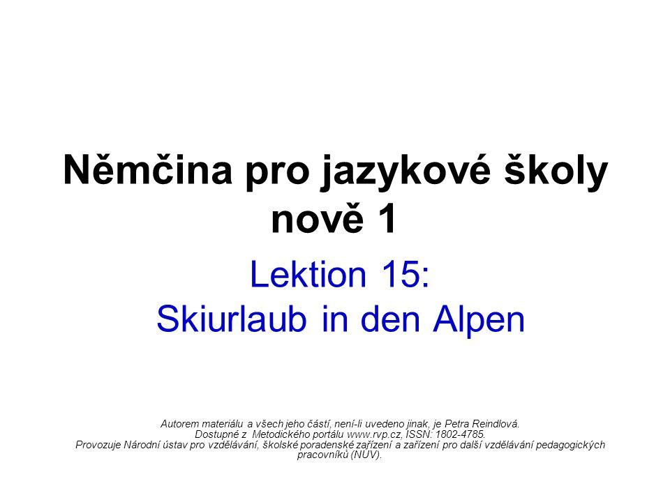 Němčina pro jazykové školy nově 1 Lektion 15: Skiurlaub in den Alpen Autorem materiálu a všech jeho částí, není-li uvedeno jinak, je Petra Reindlová.