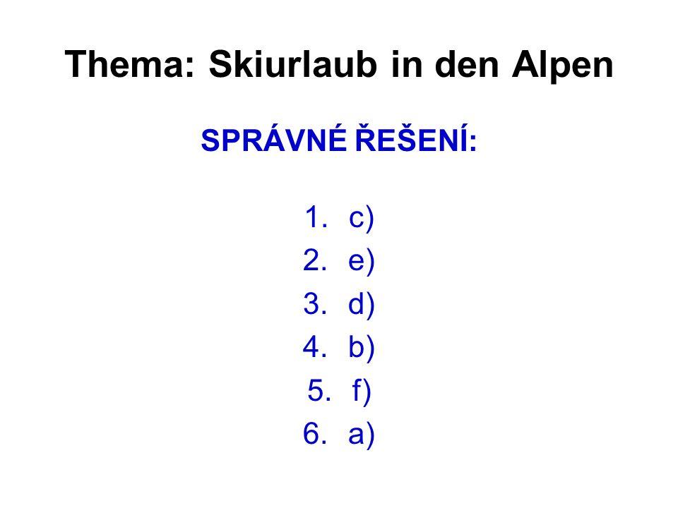 Thema: Skiurlaub in den Alpen SPRÁVNÉ ŘEŠENÍ: 1.c) 2.e) 3.d) 4.b) 5.f) 6.a)