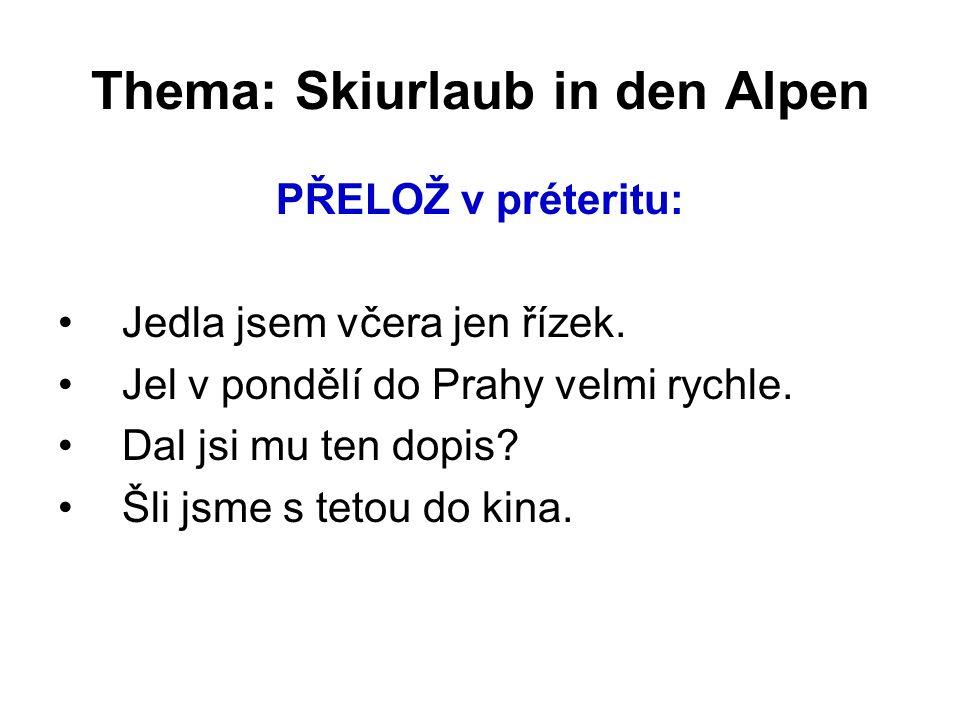Thema: Skiurlaub in den Alpen PŘELOŽ v préteritu: Jedla jsem včera jen řízek.