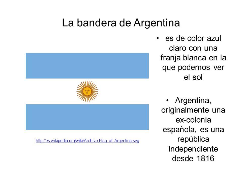 La bandera de Argentina es de color azul claro con una franja blanca en la que podemos ver el sol Argentina, originalmente una ex-colonia española, es una república independiente desde 1816 http://es.wikipedia.org/wiki/Archivo:Flag_of_Argentina.svg