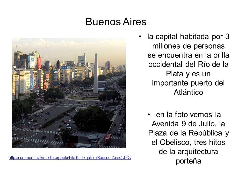 Buenos Aires la capital habitada por 3 millones de personas se encuentra en la orilla occidental del Río de la Plata y es un importante puerto del Atlántico en la foto vemos la Avenida 9 de Julio, la Plaza de la República y el Obelisco, tres hitos de la arquitectura porteña http://commons.wikimedia.org/wiki/File:9_de_julio_(Buenos_Aires).JPG