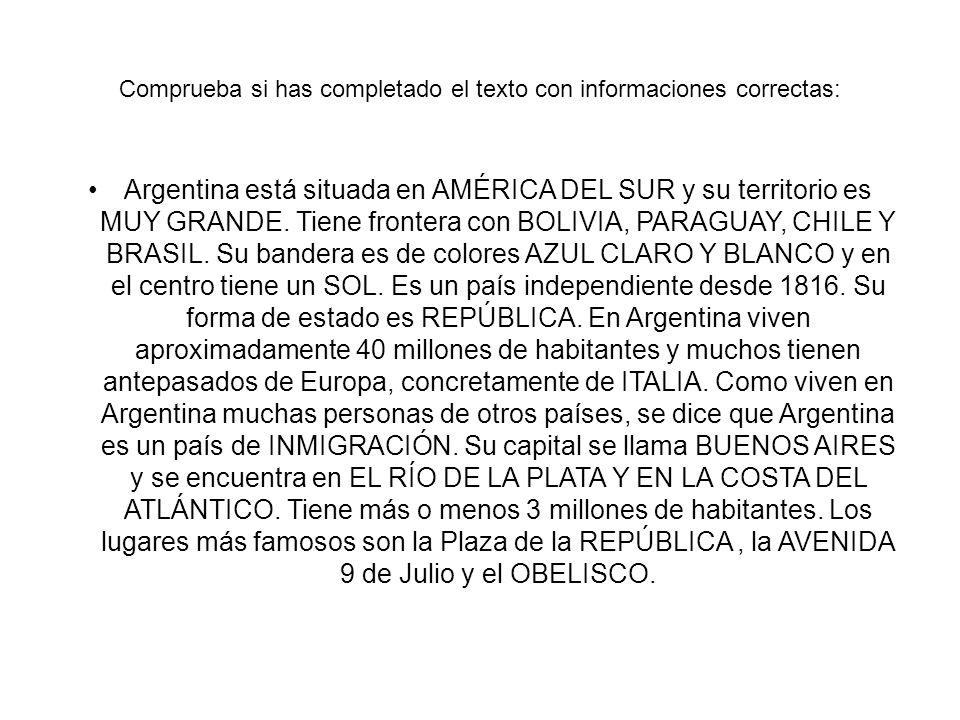 Comprueba si has completado el texto con informaciones correctas: Argentina está situada en AMÉRICA DEL SUR y su territorio es MUY GRANDE.