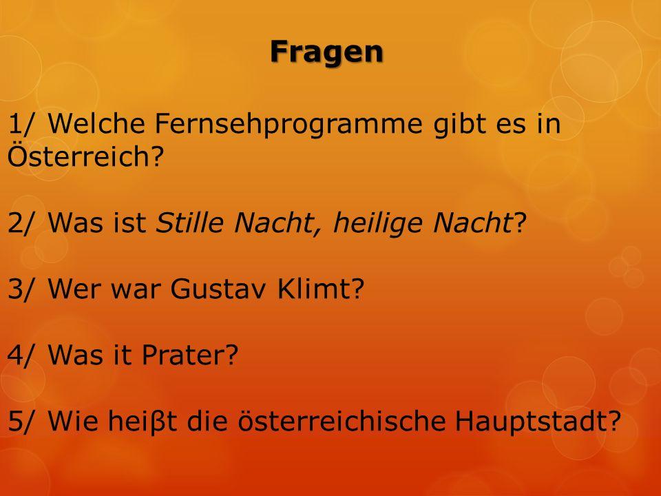 Fragen 1/ Welche Fernsehprogramme gibt es in Österreich? 2/ Was ist Stille Nacht, heilige Nacht? 3/ Wer war Gustav Klimt? 4/ Was it Prater? 5/ Wie hei