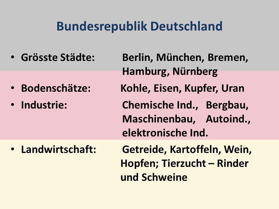 Bundesrepublik Deutschland Grösste Städte:Berlin, München, Bremen, Hamburg, Nürnberg Bodenschätze: Kohle, Eisen, Kupfer, Uran Industrie:Chemische Ind., Bergbau, Maschinenbau,Autoind., elektronische Ind.