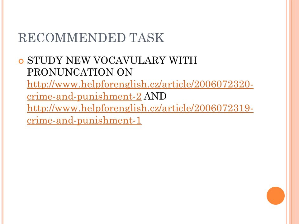 RECOMMENDED TASK STUDY NEW VOCAVULARY WITH PRONUNCATION ON http://www.helpforenglish.cz/article/2006072320- crime-and-punishment-2 AND http://www.helpforenglish.cz/article/2006072319- crime-and-punishment-1 http://www.helpforenglish.cz/article/2006072320- crime-and-punishment-2 http://www.helpforenglish.cz/article/2006072319- crime-and-punishment-1