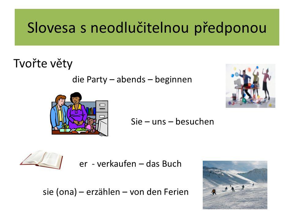 Slovesa s neodlučitelnou předponou Tvořte věty die Party – abends – beginnen Sie – uns – besuchen er - verkaufen – das Buch sie (ona) – erzählen – von den Ferien