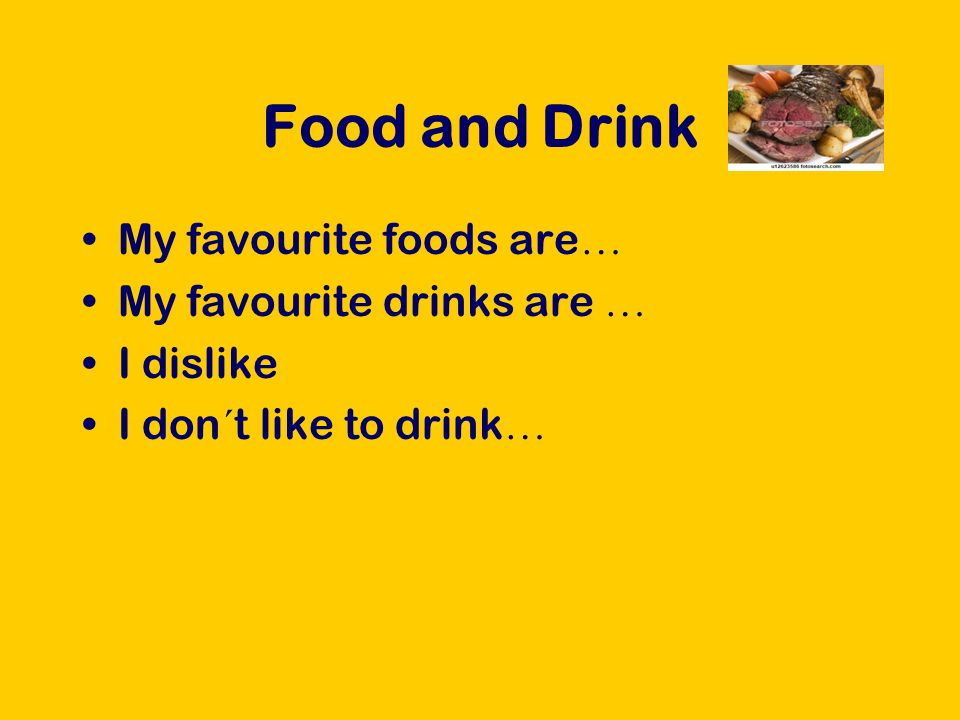 Food and Drink My favourite foods are … My favourite drinks are … I dislike I don´t like to drink …