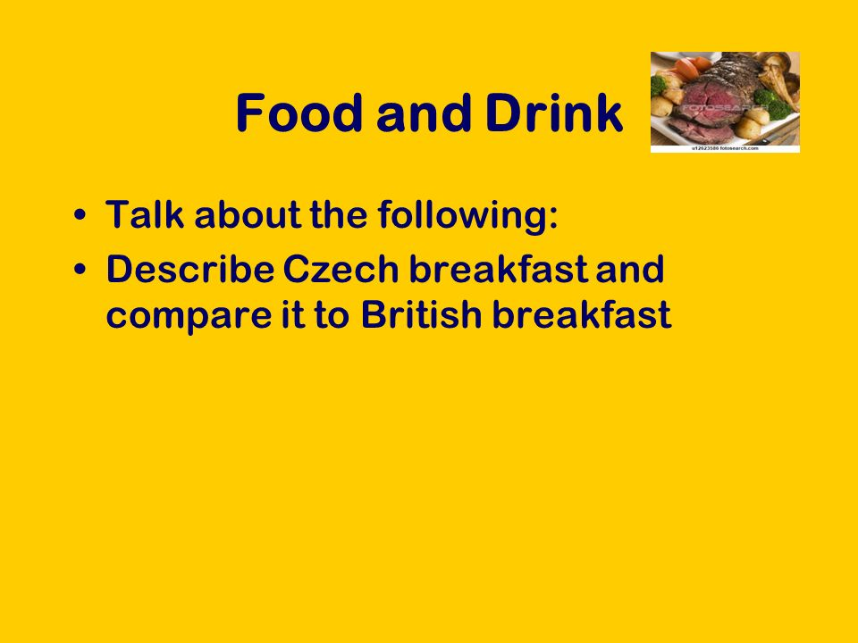 Food and Drink Talk about the following: Describe Czech breakfast and compare it to British breakfast