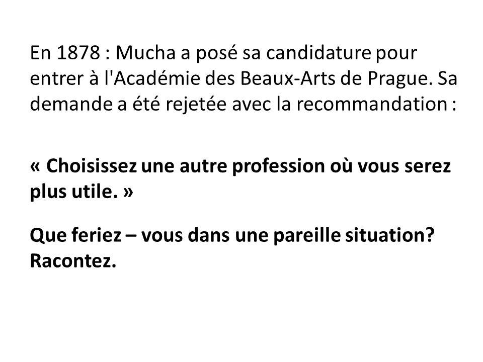 En 1878 : Mucha a posé sa candidature pour entrer à l Académie des Beaux-Arts de Prague.