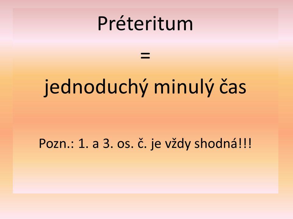 Préteritum = jednoduchý minulý čas Pozn.: 1. a 3. os. č. je vždy shodná!!!