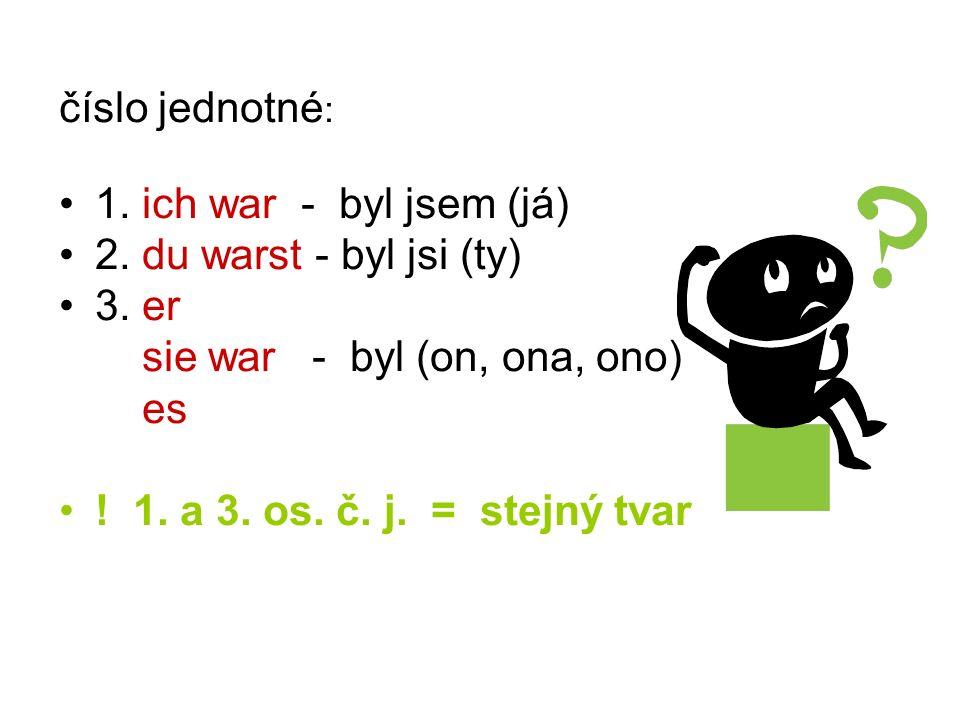 číslo jednotné : 1. ich war - byl jsem (já) 2. du warst - byl jsi (ty) 3. er sie war - byl (on, ona, ono) es ! 1. a 3. os. č. j. = stejný tvar