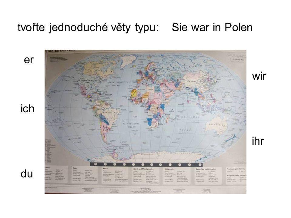 tvořte jednoduché věty typu: Sie war in Polen er war waren wir ich war wart ihr du warst