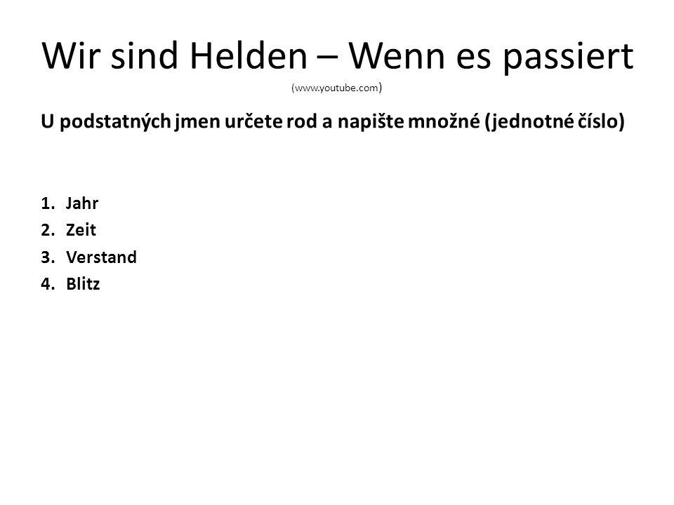 Wir sind Helden – Wenn es passiert (www.youtube.com ) U podstatných jmen určete rod a napište množné (jednotné číslo) 1.Jahr 2.Zeit 3.Verstand 4.Blitz
