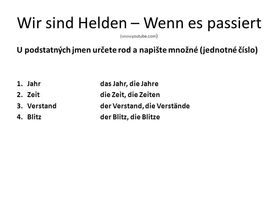 Wir sind Helden – Wenn es passiert (www.youtube.com ) U podstatných jmen určete rod a napište množné (jednotné číslo) 1.Jahrdas Jahr, die Jahre 2.Zeitdie Zeit, die Zeiten 3.Verstandder Verstand, die Verstände 4.Blitzder Blitz, die Blitze