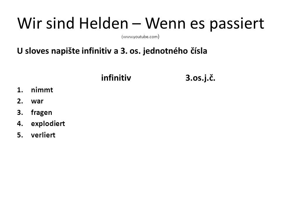 Wir sind Helden – Wenn es passiert (www.youtube.com ) U sloves napište infinitiv a 3. os. jednotného čísla infinitiv3.os.j.č. 1.nimmt 2.war 3.fragen 4