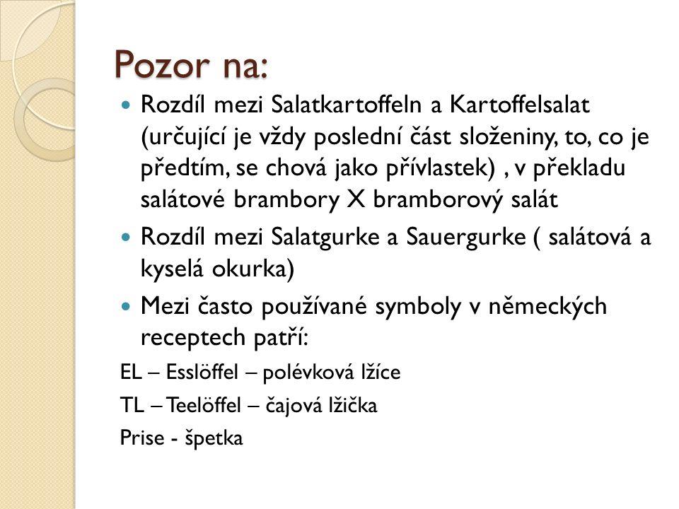 Pozor na: Rozdíl mezi Salatkartoffeln a Kartoffelsalat (určující je vždy poslední část složeniny, to, co je předtím, se chová jako přívlastek), v překladu salátové brambory X bramborový salát Rozdíl mezi Salatgurke a Sauergurke ( salátová a kyselá okurka) Mezi často používané symboly v německých receptech patří: EL – Esslöffel – polévková lžíce TL – Teelöffel – čajová lžička Prise - špetka