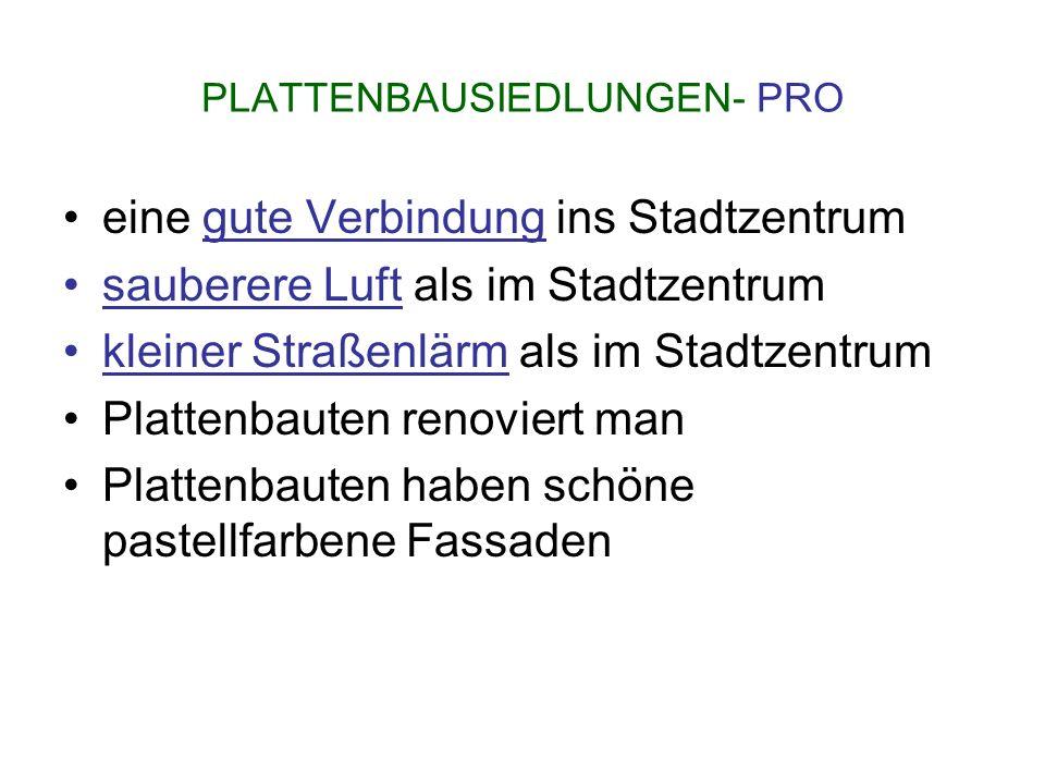 PLATTENBAUSIEDLUNGEN- PRO eine gute Verbindung ins Stadtzentrum sauberere Luft als im Stadtzentrum kleiner Straßenlärm als im Stadtzentrum Plattenbaut