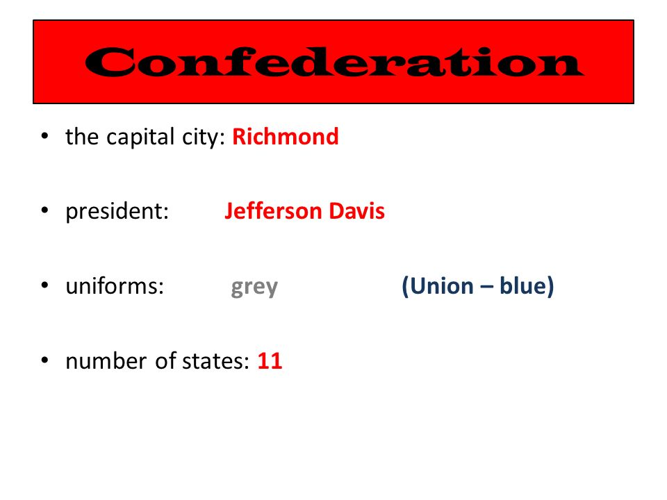 Confederation the capital city: Richmond president: Jefferson Davis uniforms: grey (Union – blue) number of states: 11