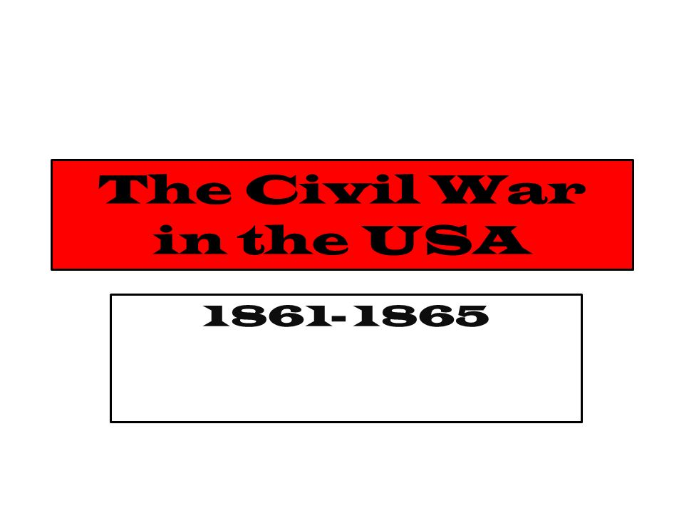 The Civil War in the USA 1861- 1865