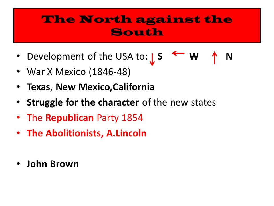 The North against the South Development of the USA to: S W N War X Mexico (1846-48) Texas, New Mexico,California Struggle for the character of the new states The Republican Party 1854 The Abolitionists, A.Lincoln John Brown