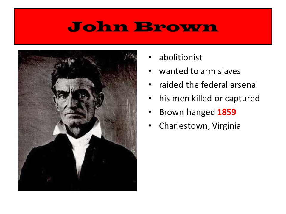 John Brown abolitionist wanted to arm slaves raided the federal arsenal his men killed or captured Brown hanged 1859 Charlestown, Virginia