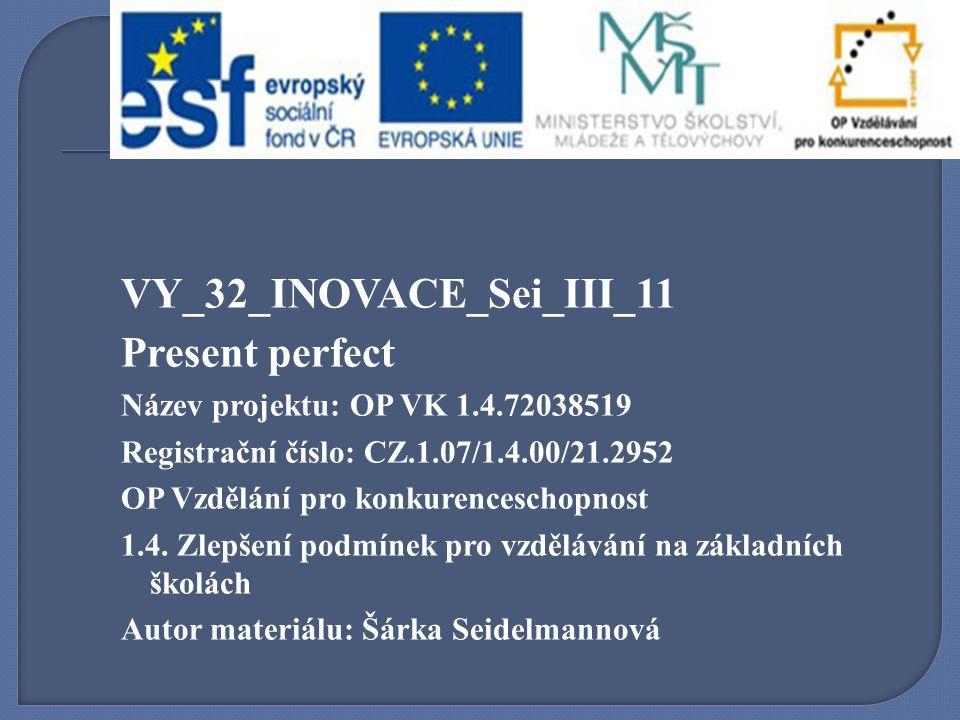 VY_32_INOVACE_Sei_III_11 Present perfect Název projektu: OP VK 1.4.72038519 Registrační číslo: CZ.1.07/1.4.00/21.2952 OP Vzdělání pro konkurenceschopnost 1.4.