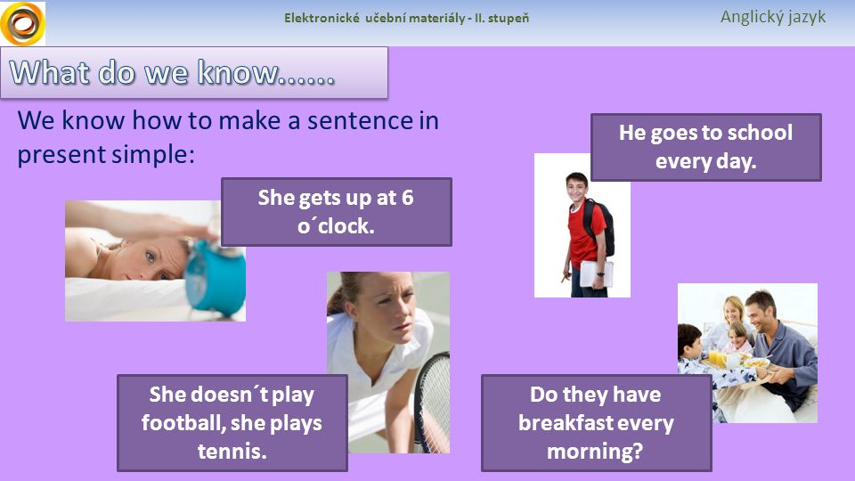Elektronické učební materiály - II. stupeň Anglický jazyk He goes to school every day. She doesn´t play football, she plays tennis. She gets up at 6 o