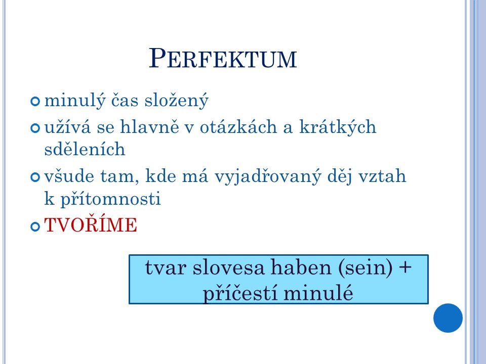 P ERFEKTUM minulý čas složený užívá se hlavně v otázkách a krátkých sděleních všude tam, kde má vyjadřovaný děj vztah k přítomnosti TVOŘÍME tvar slovesa haben (sein) + příčestí minulé