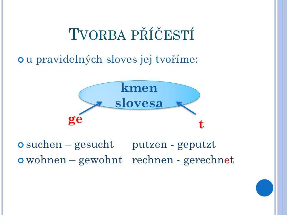 T VORBA PŘÍČESTÍ u pravidelných sloves jej tvoříme: suchen – gesuchtputzen - geputzt wohnen – gewohntrechnen - gerechnet kmen slovesa ge t