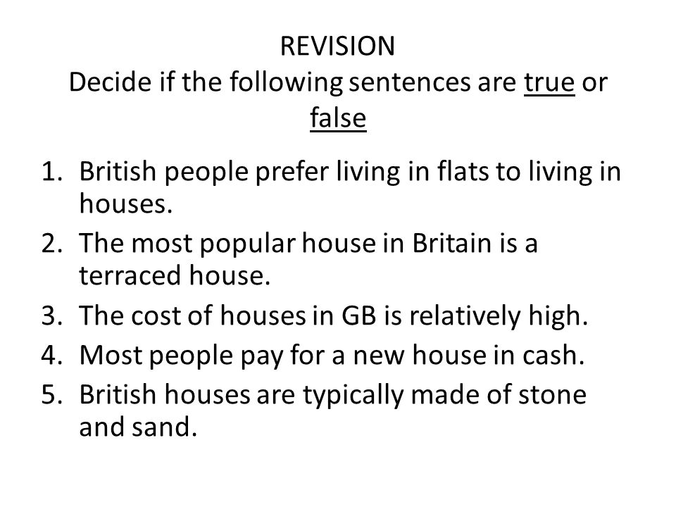 REVISION Decide if the following sentences are true or false 1.British people prefer living in flats to living in houses. 2.The most popular house in