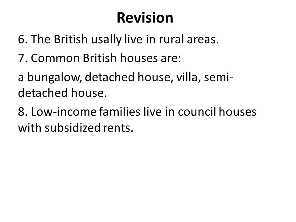 Revision 6. The British usally live in rural areas. 7. Common British houses are: a bungalow, detached house, villa, semi- detached house. 8. Low-inco