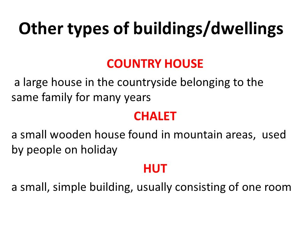 Other types of buildings/dwellings COUNTRY HOUSE a large house in the countryside belonging to the same family for many years CHALET a small wooden house found in mountain areas, used by people on holiday HUT a small, simple building, usually consisting of one room