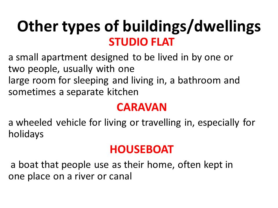 Other types of buildings/dwellings STUDIO FLAT a small apartment designed to be lived in by one or two people, usually with one large room for sleeping and living in, a bathroom and sometimes a separate kitchen CARAVAN a wheeled vehicle for living or travelling in, especially for holidays HOUSEBOAT a boat that people use as their home, often kept in one place on a river or canal