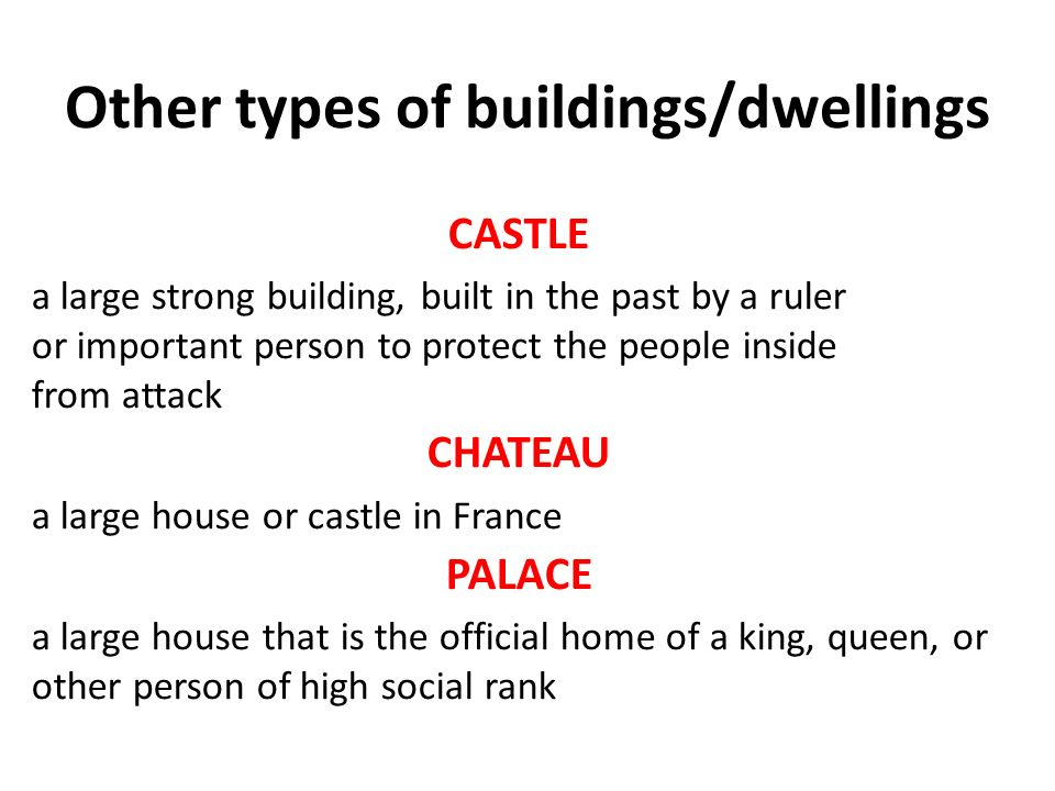 Other types of buildings/dwellings CASTLE a large strong building, built in the past by a ruler or important person to protect the people inside from attack CHATEAU a large house or castle in France PALACE a large house that is the official home of a king, queen, or other person of high social rank