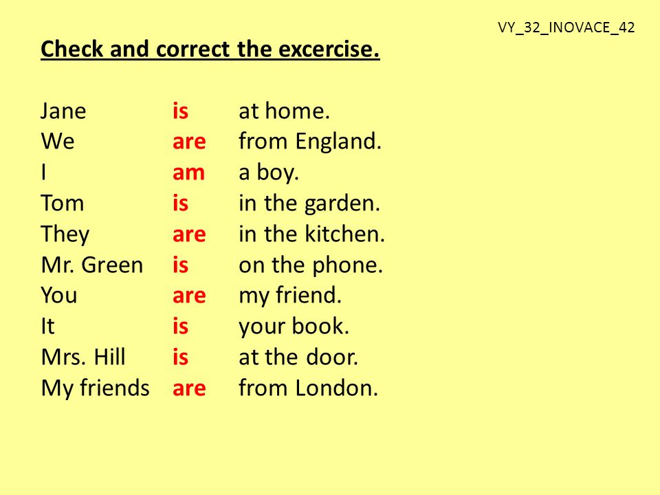 Check and correct the excercise. Jane isat home. Wearefrom England.