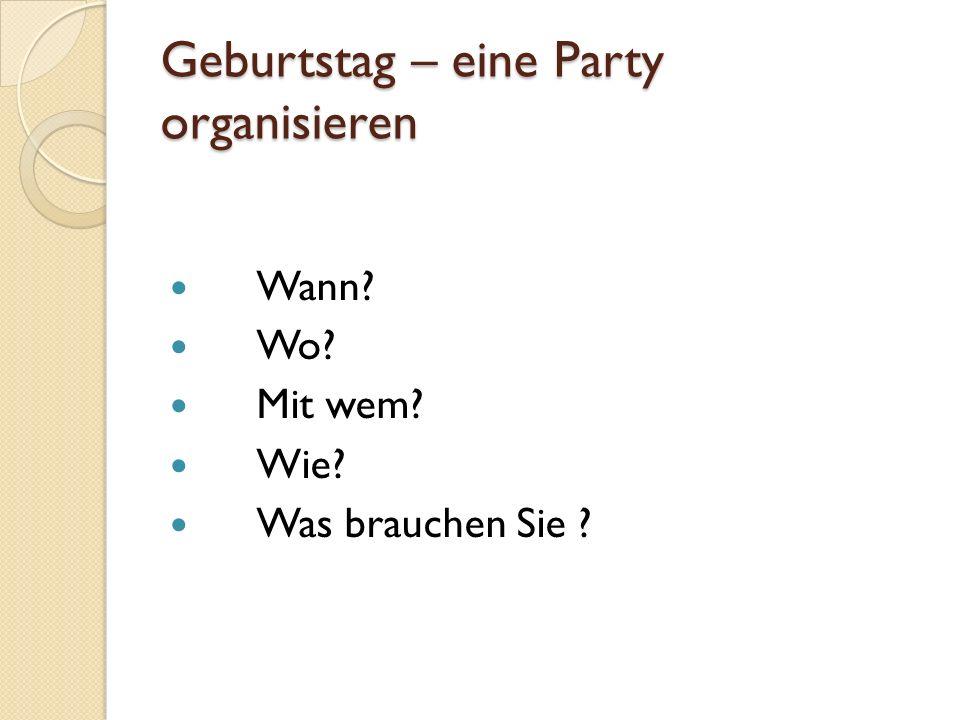 Geburtstag – eine Party organisieren Wann? Wo? Mit wem? Wie? Was brauchen Sie ?