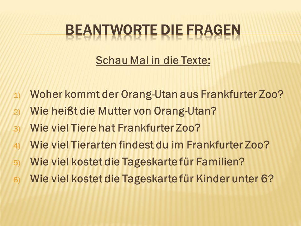 Schau Mal in die Texte: 1) Woher kommt der Orang-Utan aus Frankfurter Zoo? 2) Wie heißt die Mutter von Orang-Utan? 3) Wie viel Tiere hat Frankfurter Z