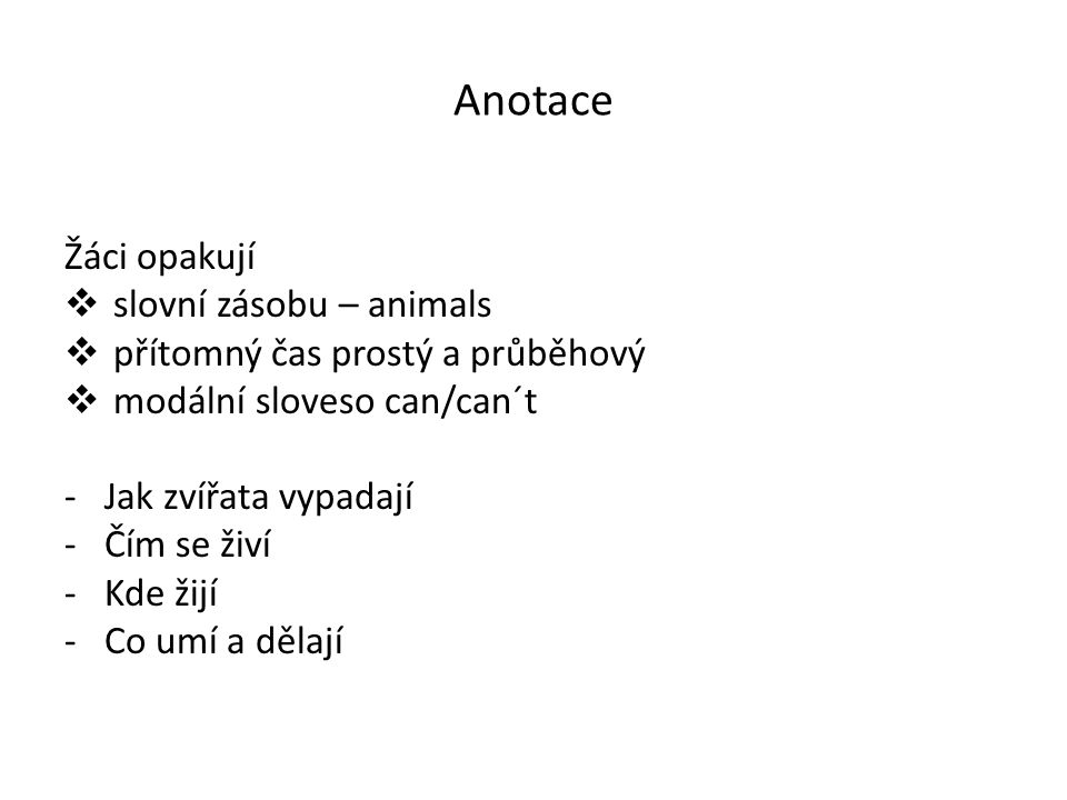Anotace Žáci opakují  slovní zásobu – animals  přítomný čas prostý a průběhový  modální sloveso can/can´t -Jak zvířata vypadají -Čím se živí -Kde žijí -Co umí a dělají