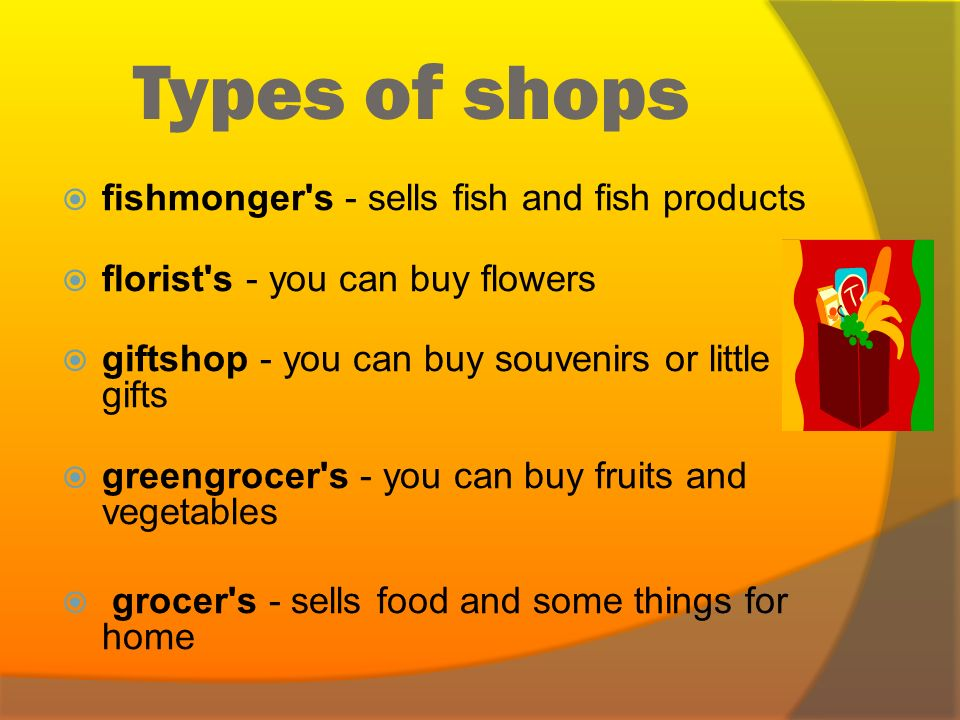 Types of shops  baker's - you can buy bread, buns, rolls etc.  bookshop - you can buy books  boutique - a small shop that sells expensive fashionab