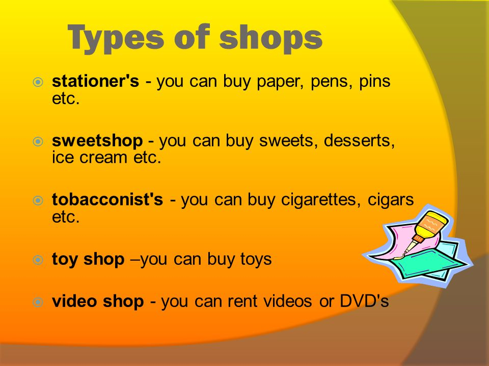 Types of shops  hardware store - you can buy tools etc.  chemist's - you can buy medicine, soap, cosmetics etc.  jeweller's - you can buy rings, ea