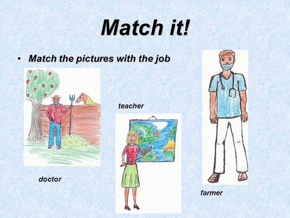 Match it! Match the pictures with the jobMatch the pictures with the job doctor teacher farmer
