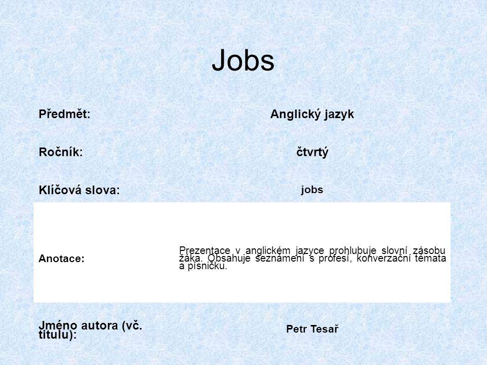 Jobs Předmět:Anglický jazyk Ročník:čtvrtý Klíčová slova: jobs Anotace: Prezentace v anglickém jazyce prohlubuje slovní zásobu žáka.