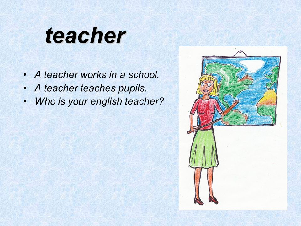 teacher A teacher works in a school. A teacher teaches pupils. Who is your english teacher?