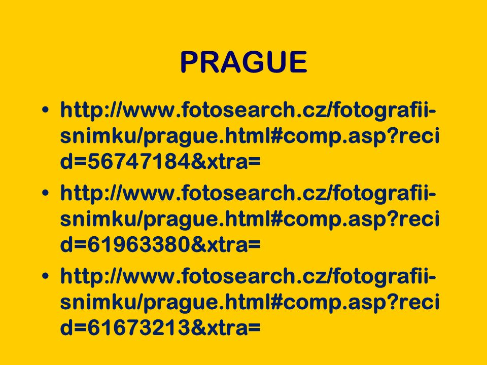 PRAGUE http://www.fotosearch.cz/fotografii- snimku/prague.html#comp.asp reci d=56747184&xtra= http://www.fotosearch.cz/fotografii- snimku/prague.html#comp.asp reci d=61963380&xtra= http://www.fotosearch.cz/fotografii- snimku/prague.html#comp.asp reci d=61673213&xtra=