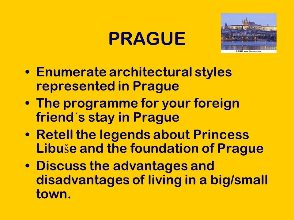 PRAGUE Enumerate architectural styles represented in Prague The programme for your foreign friend ´ s stay in Prague Retell the legends about Princess